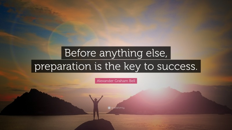"""Alexander Graham Bell Quote: """"Before anything else, preparation is the key to success."""""""