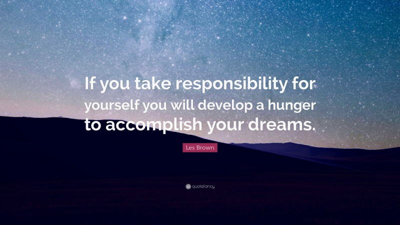 """Les Brown Quote: """"If you take responsibility for yourself you will develop a hunger to accomplish your dreams."""""""
