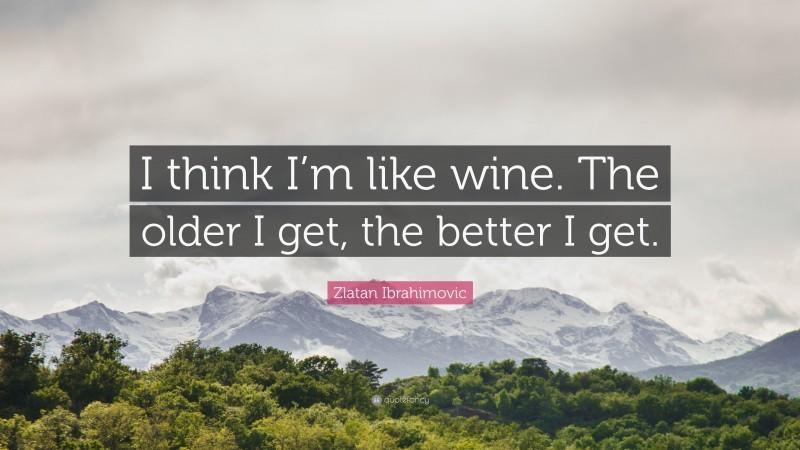 "Zlatan Ibrahimovic Quote: ""I think I'm like wine. The older I get, the better I get."""
