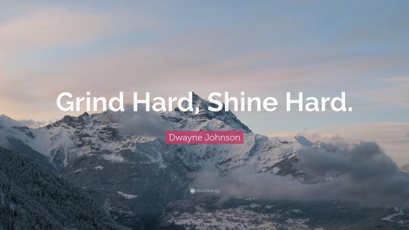 "Dwayne Johnson Quote: ""Grind Hard, Shine Hard."""