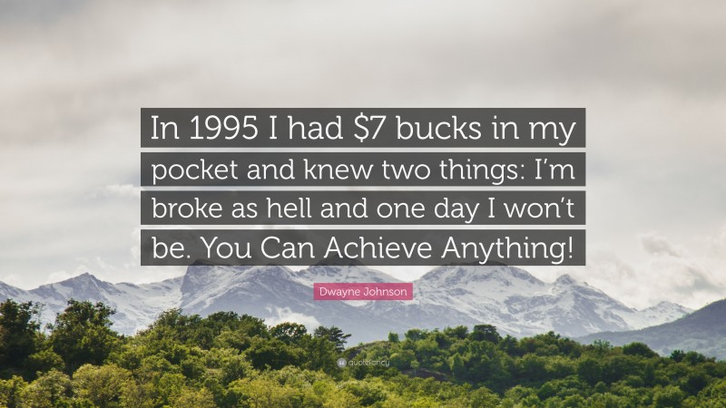 """Dwayne Johnson Quote: """"In 1995 I had $7 bucks in my pocket and knew two things: I'm broke as hell and one day I won't be. You Can Achieve Anything!"""""""
