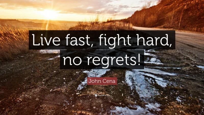 "John Cena Quote: ""Live fast, fight hard, no regrets!"""