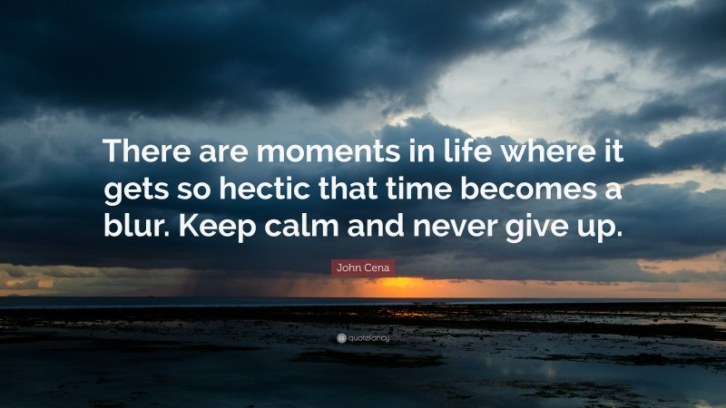 """John Cena Quote: """"There are moments in life where it gets so hectic that time becomes a blur. Keep calm and never give up."""""""