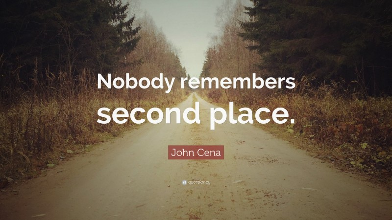 """John Cena Quote: """"Nobody remembers second place."""""""
