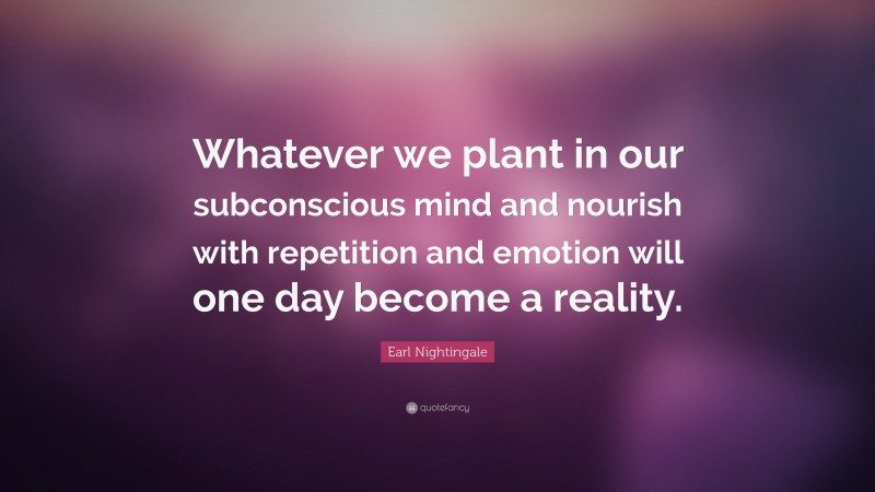 """Earl Nightingale Quote: """"Whatever we plant in our subconscious mind and nourish with repetition and emotion will one day become a reality."""""""