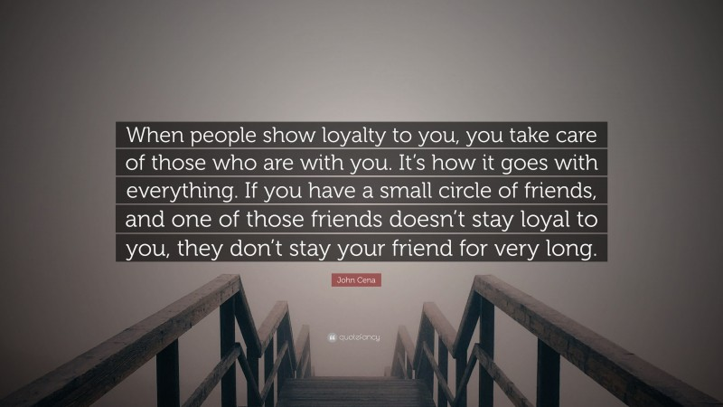 """John Cena Quote: """"When people show loyalty to you, you take care of those who are with you. It's how it goes with everything. If you have a small circle of friends, and one of those friends doesn't stay loyal to you, they don't stay your friend for very long."""""""