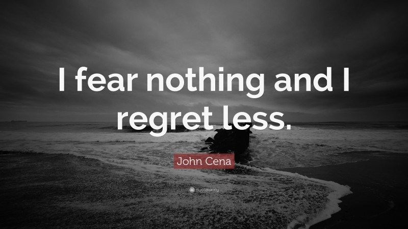 """John Cena Quote: """"I fear nothing and I regret less."""""""