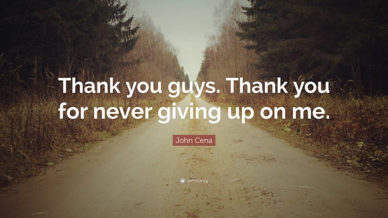 """John Cena Quote: """"Thank you guys. Thank you for never giving up on me."""""""