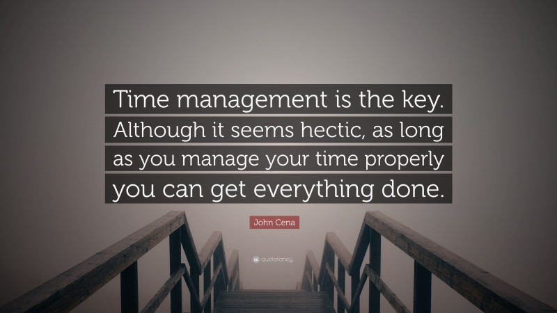 """John Cena Quote: """"Time management is the key. Although it seems hectic, as long as you manage your time properly you can get everything done."""""""