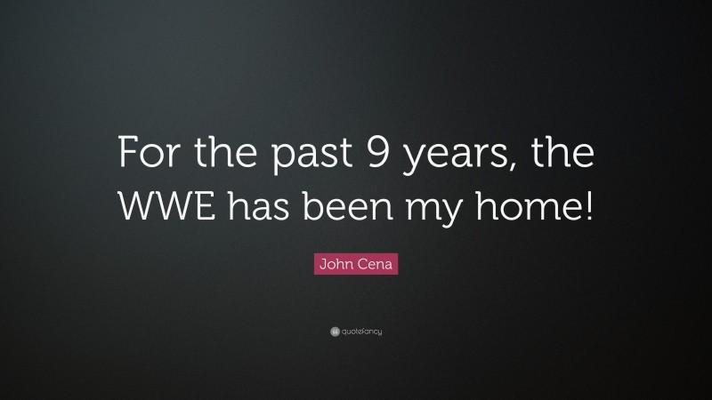 """John Cena Quote: """"For the past 9 years, the WWE has been my home!"""""""