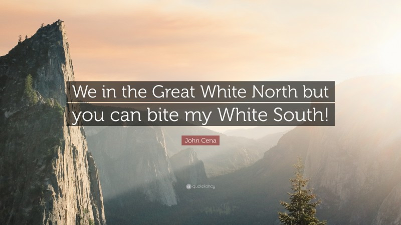 """John Cena Quote: """"We in the Great White North but you can bite my White South!"""""""