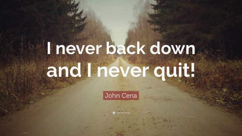 """John Cena Quote: """"I never back down and I never quit!"""""""