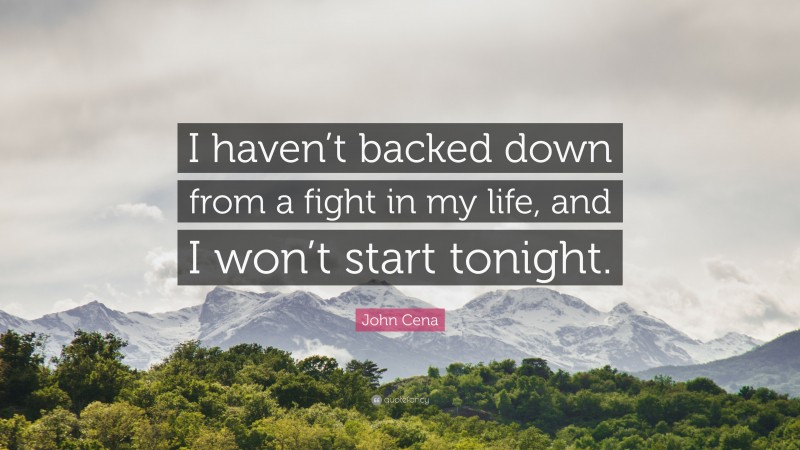 """John Cena Quote: """"I haven't backed down from a fight in my life, and I won't start tonight."""""""