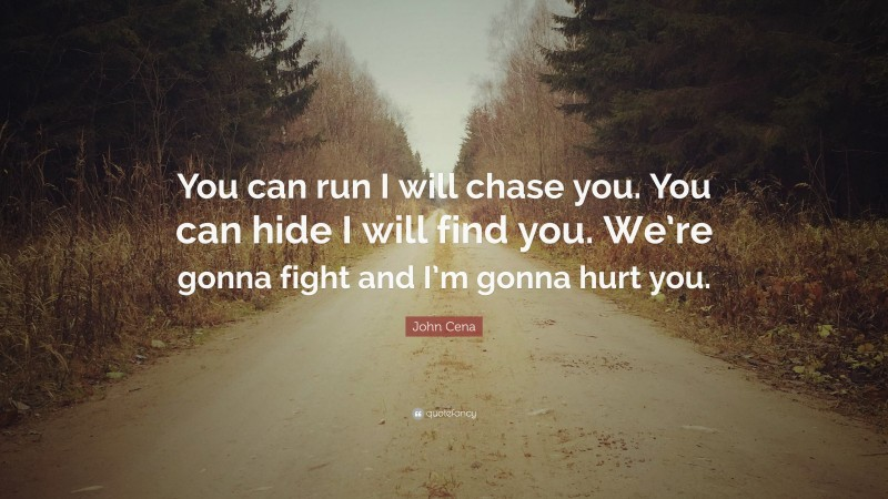 """John Cena Quote: """"You can run I will chase you. You can hide I will find you. We're gonna fight and I'm gonna hurt you."""""""