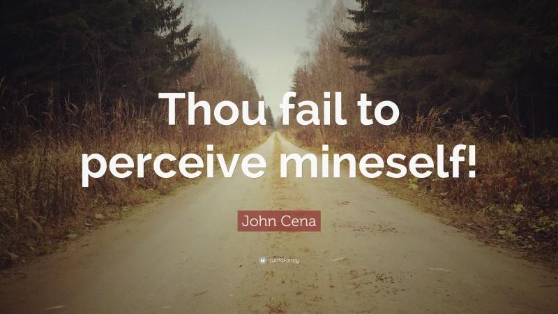 "John Cena Quote: ""Thou fail to perceive mineself!"""