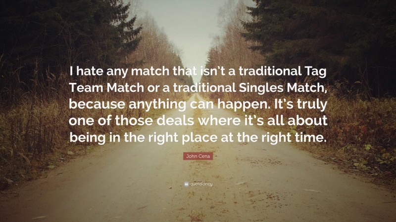 """John Cena Quote: """"I hate any match that isn't a traditional Tag Team Match or a traditional Singles Match, because anything can happen. It's truly one of those deals where it's all about being in the right place at the right time."""""""