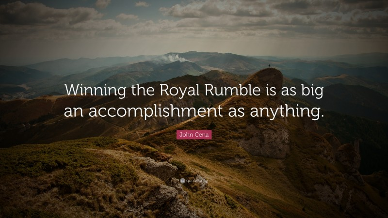 """John Cena Quote: """"Winning the Royal Rumble is as big an accomplishment as anything."""""""