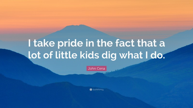 """John Cena Quote: """"I take pride in the fact that a lot of little kids dig what I do."""""""