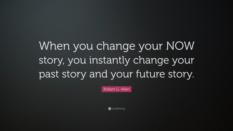 """Robert G. Allen Quote: """"When you change your NOW story, you instantly change your past story and your future story."""""""