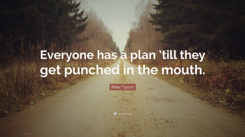 """Mike Tyson Quote: """"Everyone has a plan 'till they get punched in the mouth."""""""