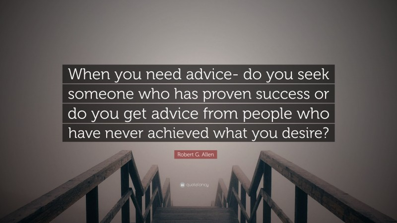 """Robert G. Allen Quote: """"When you need advice- do you seek someone who has proven success or do you get advice from people who have never achieved what you desire?"""""""