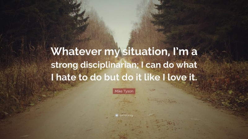 """Mike Tyson Quote: """"Whatever my situation, I'm a strong disciplinarian; I can do what I hate to do but do it like I love it."""""""