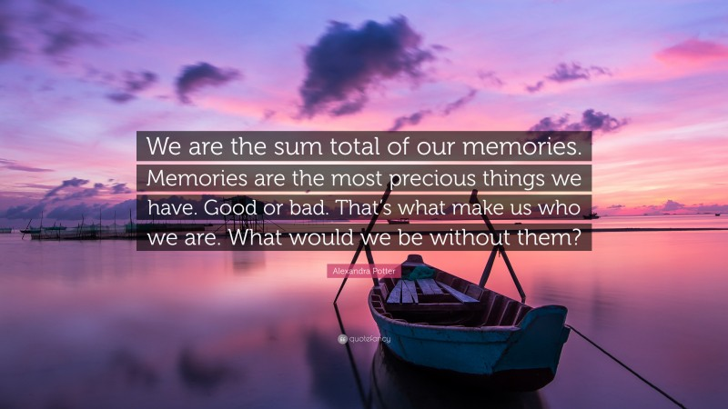 """Alexandra Potter Quote: """"We are the sum total of our memories. Memories are the most precious things we have. Good or bad. That's what make us who we are. What would we be without them?"""""""