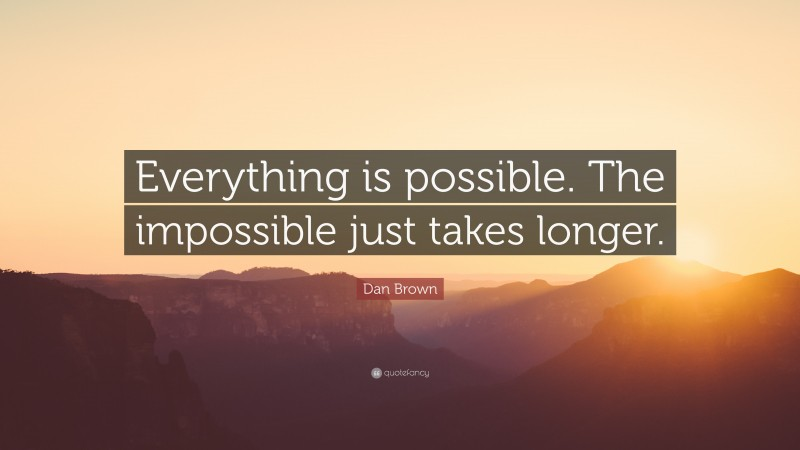 """Dan Brown Quote: """"Everything is possible. The impossible just takes longer."""""""