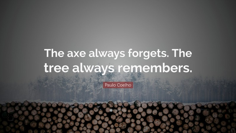 """Paulo Coelho Quote: """"The axe always forgets. The tree always remembers."""""""