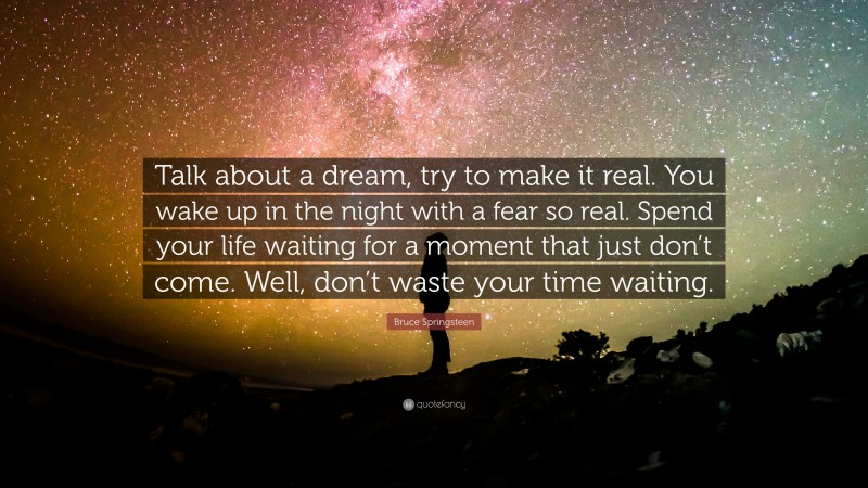 """Bruce Springsteen Quote: """"Talk about a dream, try to make it real. You wake up in the night with a fear so real. Spend your life waiting for a moment that just don't come. Well, don't waste your time waiting."""""""