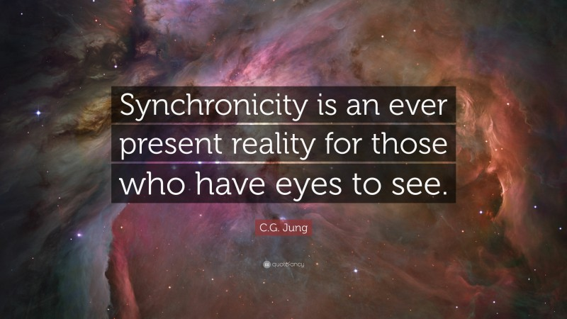 """C.G. Jung Quote: """"Synchronicity is an ever present reality for those who have eyes to see."""""""