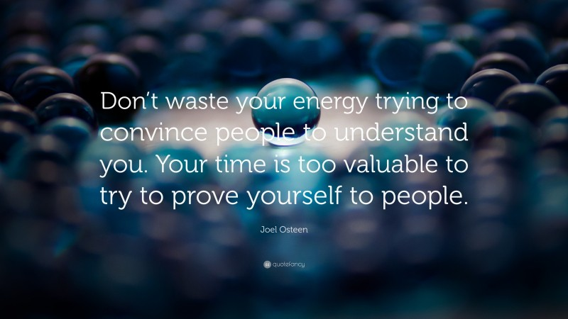 """Joel Osteen Quote: """"Don't waste your energy trying to convince people to understand you. Your time is too valuable to try to prove yourself to people."""""""