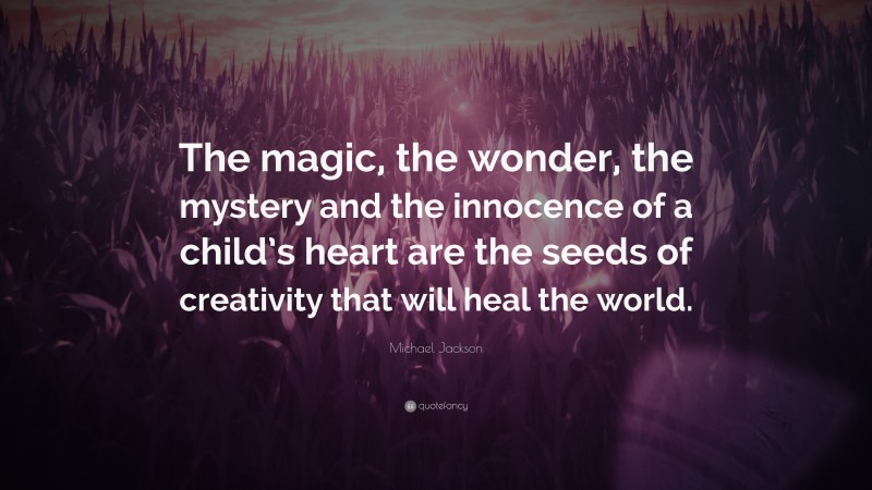 """Michael Jackson Quote: """"The magic, the wonder, the mystery and the innocence of a child's heart are the seeds of creativity that will heal the world."""""""