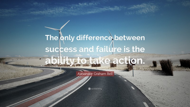 """Alexander Graham Bell Quote: """"The only difference between success and failure is the ability to take action."""""""
