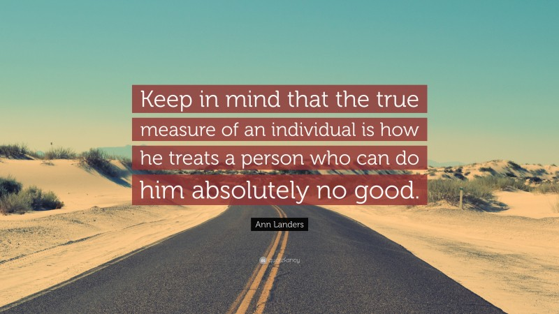 """Ann Landers Quote: """"Keep in mind that the true measure of an individual is how he treats a person who can do him absolutely no good."""""""