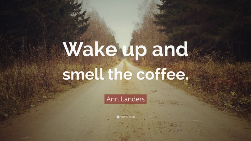 """Ann Landers Quote: """"Wake up and smell the coffee."""""""