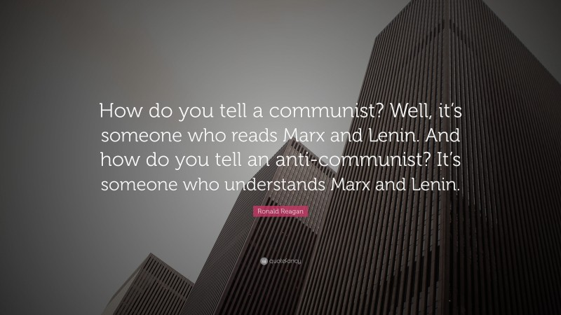 """Ronald Reagan Quote: """"How do you tell a communist? Well, it's someone who reads Marx and Lenin. And how do you tell an anti-communist? It's someone who understands Marx and Lenin."""""""