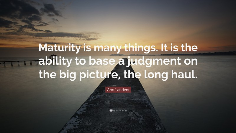 """Ann Landers Quote: """"Maturity is many things. It is the ability to base a judgment on the big picture, the long haul."""""""