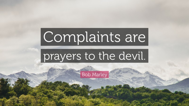 """Bob Marley Quote: """"Complaints are prayers to the devil."""""""