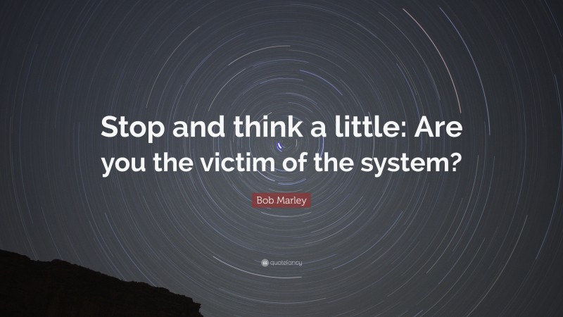 """Bob Marley Quote: """"Stop and think a little: Are you the victim of the system?"""""""