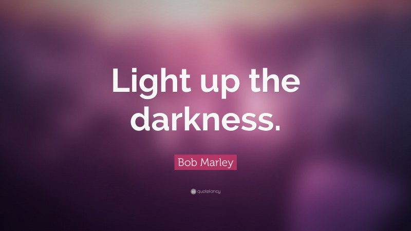 """Bob Marley Quote: """"Light up the darkness."""""""