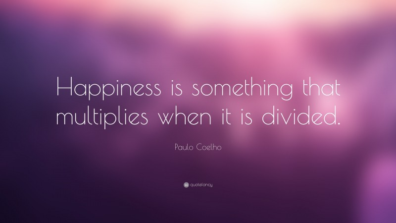 """Paulo Coelho Quote: """"Happiness is something that multiplies when it is divided."""""""