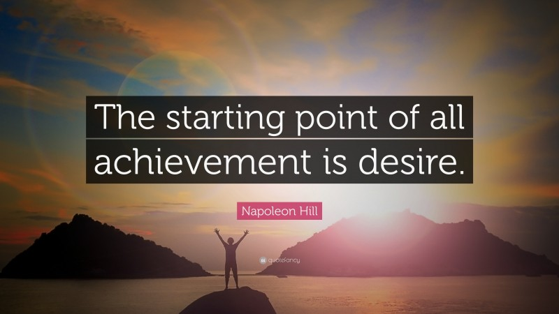"""Napoleon Hill Quote: """"The starting point of all achievement is desire."""""""
