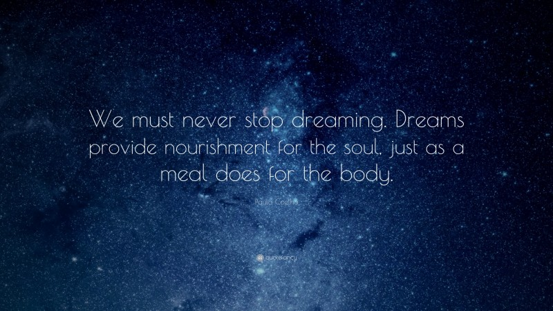 """Paulo Coelho Quote: """"We must never stop dreaming. Dreams provide nourishment for the soul, just as a meal does for the body."""""""