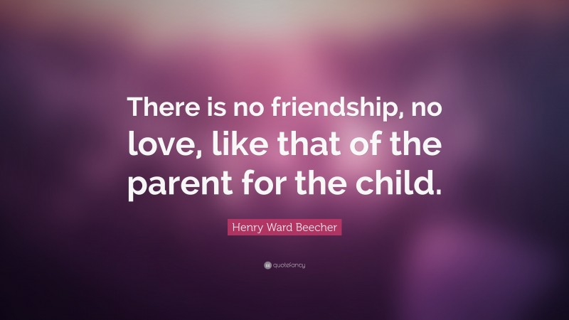 """Henry Ward Beecher Quote: """"There is no friendship, no love, like that of the parent for the child."""""""
