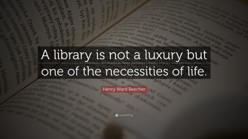 """Henry Ward Beecher Quote: """"A library is not a luxury but one of the necessities of life."""""""