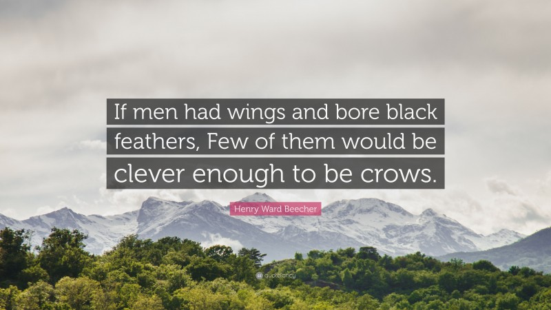 """Henry Ward Beecher Quote: """"If men had wings and bore black feathers, Few of them would be clever enough to be crows."""""""
