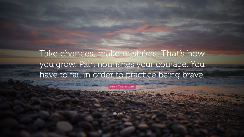 """Mary Tyler Moore Quote: """"Take chances, make mistakes. That's how you grow. Pain nourishes your courage. You have to fail in order to practice being brave."""""""