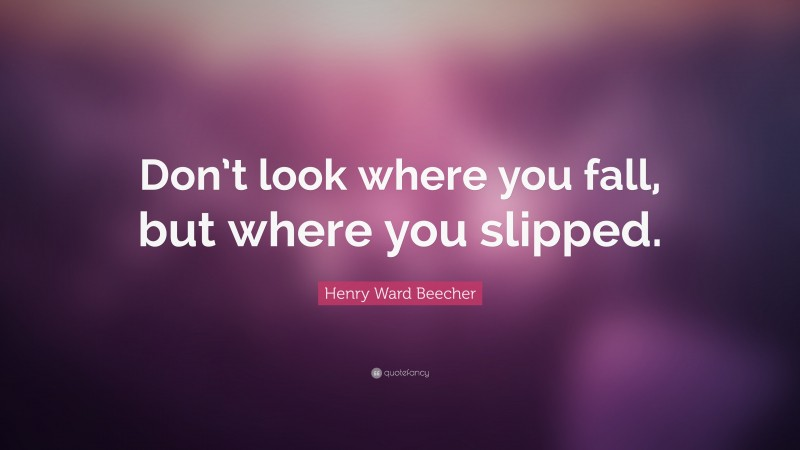 """Henry Ward Beecher Quote: """"Don't look where you fall, but where you slipped."""""""
