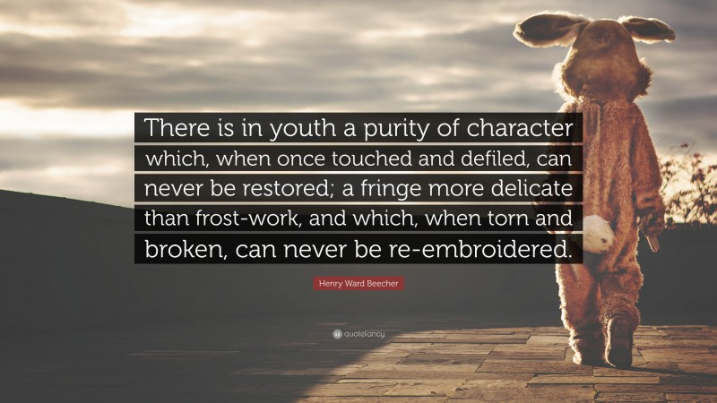 """Henry Ward Beecher Quote: """"There is in youth a purity of character which, when once touched and defiled, can never be restored; a fringe more delicate than frost-work, and which, when torn and broken, can never be re-embroidered."""""""